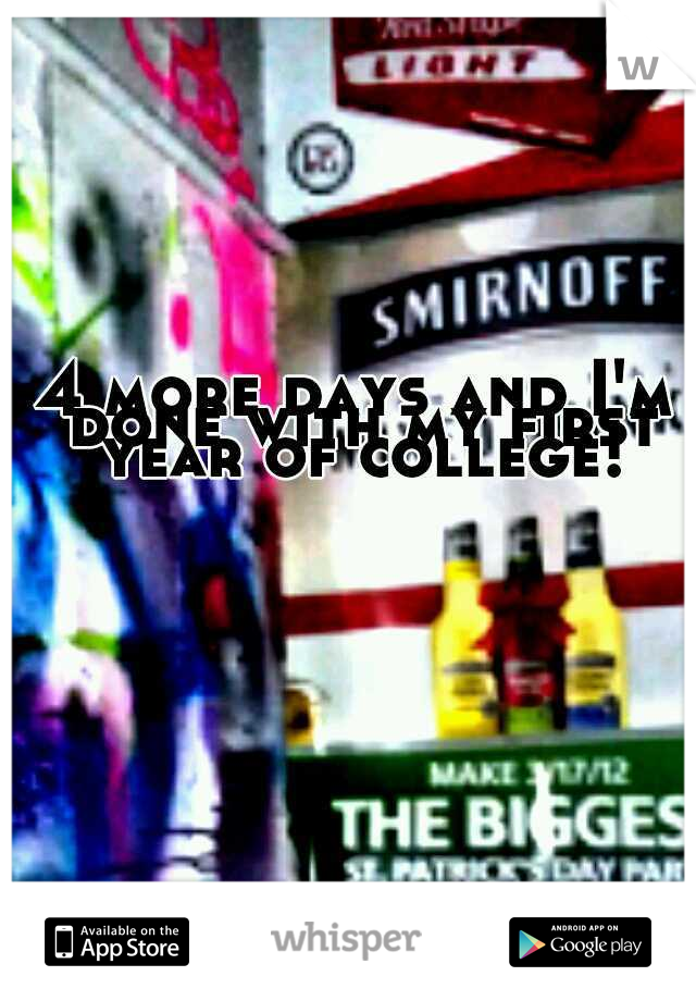 4 more days and I'm done with my first year of college!