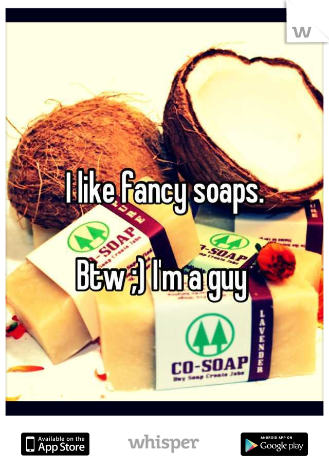 I like fancy soaps.  Btw ;) I'm a guy