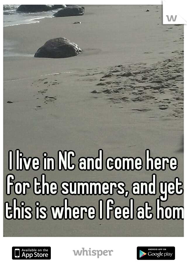 I live in NC and come here for the summers, and yet this is where I feel at home