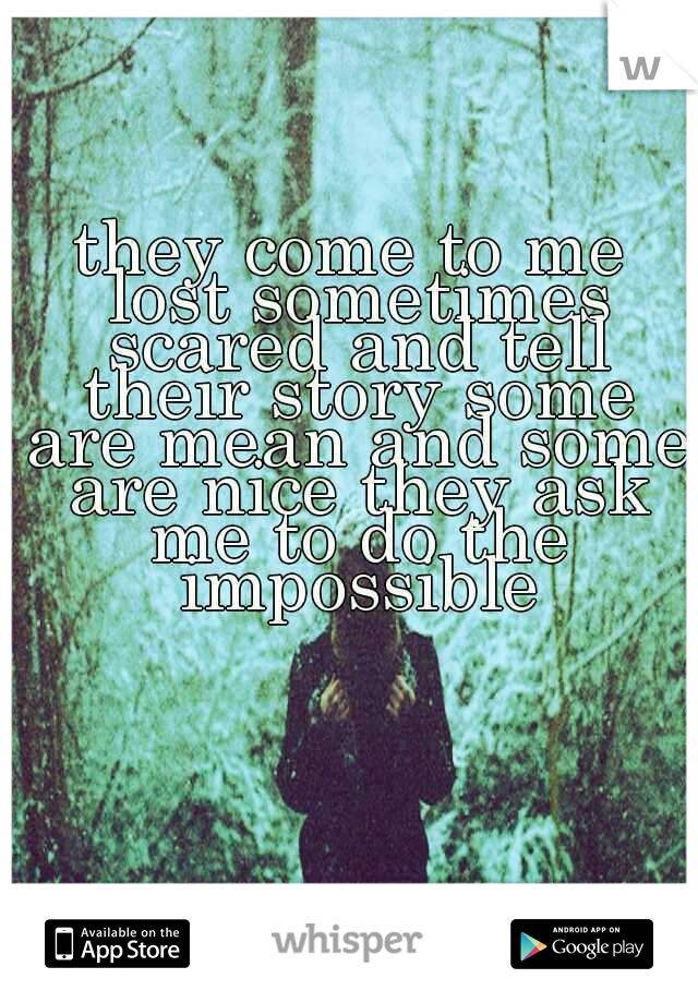 they come to me lost sometimes scared and tell their story some are mean and some are nice they ask me to do the impossible