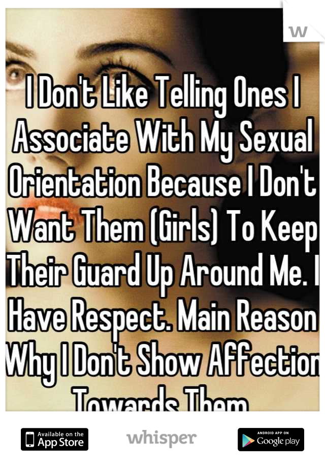 I Don't Like Telling Ones I Associate With My Sexual Orientation Because I Don't Want Them (Girls) To Keep Their Guard Up Around Me. I Have Respect. Main Reason Why I Don't Show Affection Towards Them