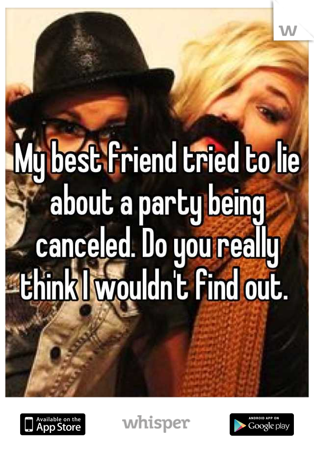 My best friend tried to lie about a party being canceled. Do you really think I wouldn't find out.