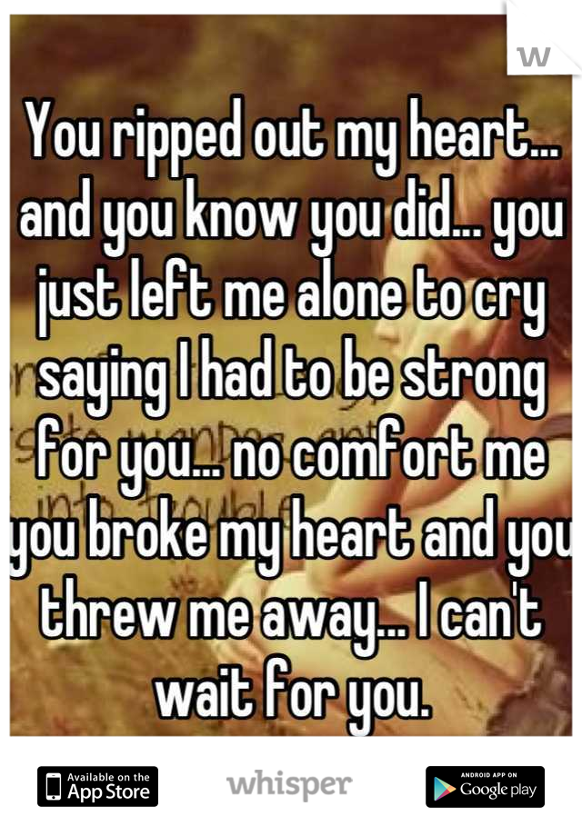 You ripped out my heart... and you know you did... you just left me alone to cry saying I had to be strong for you... no comfort me you broke my heart and you threw me away... I can't wait for you.