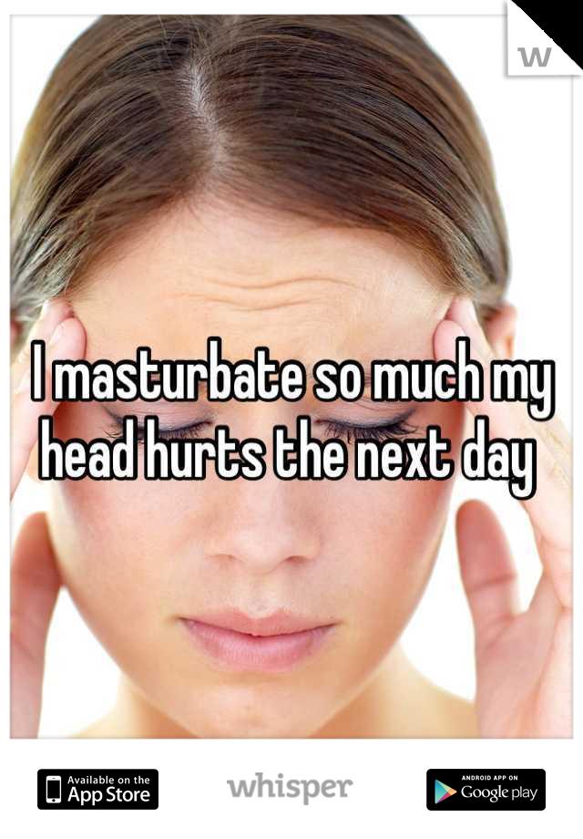 I masturbate so much my head hurts the next day