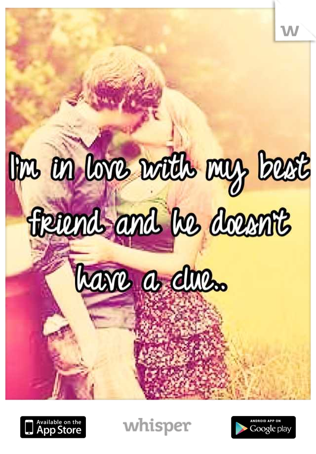 I'm in love with my best friend and he doesn't have a clue..