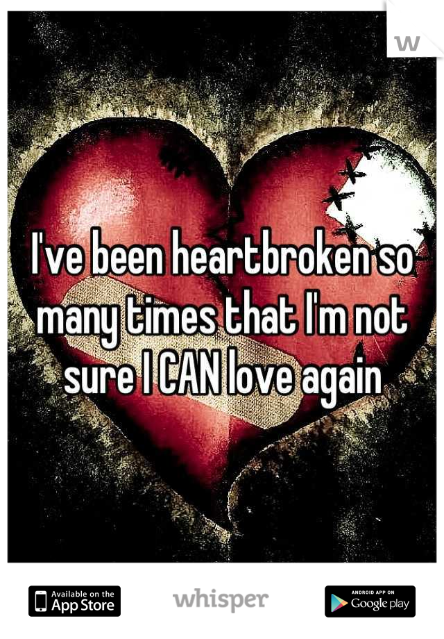 I've been heartbroken so many times that I'm not sure I CAN love again