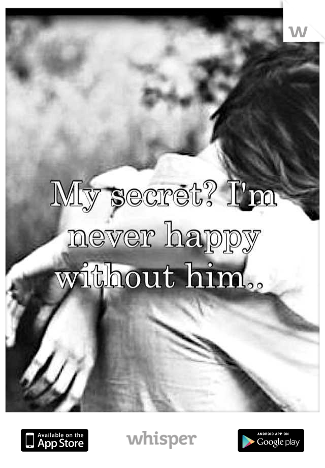 My secret? I'm never happy without him..
