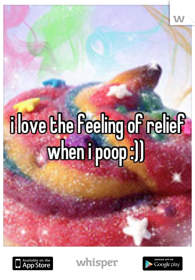 i love the feeling of relief when i poop :))