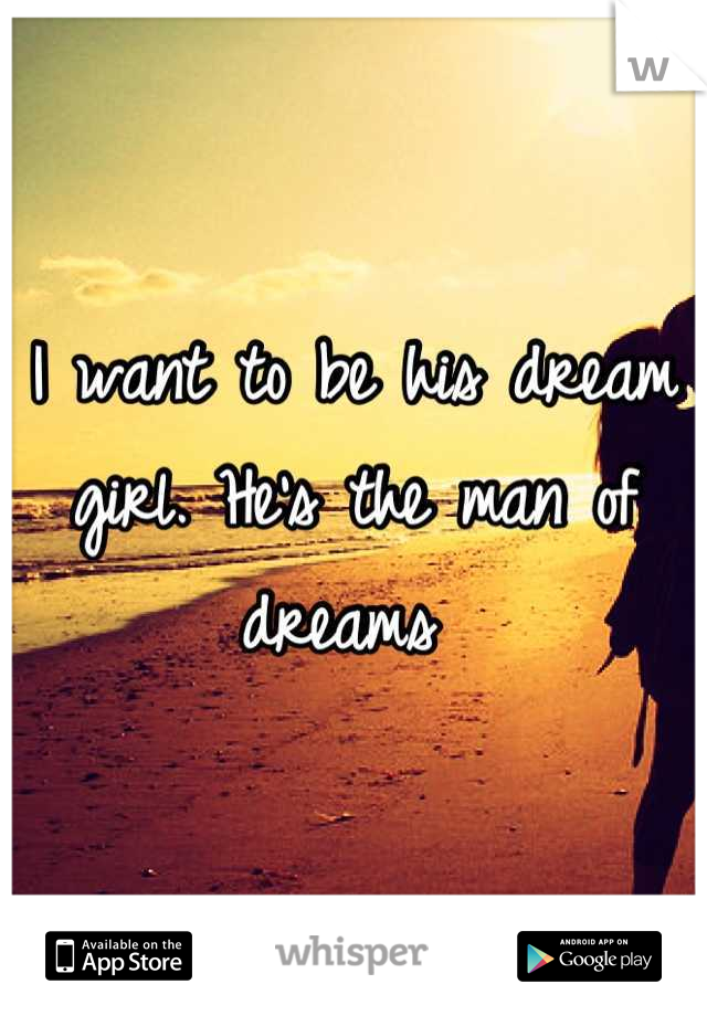 I want to be his dream girl. He's the man of dreams