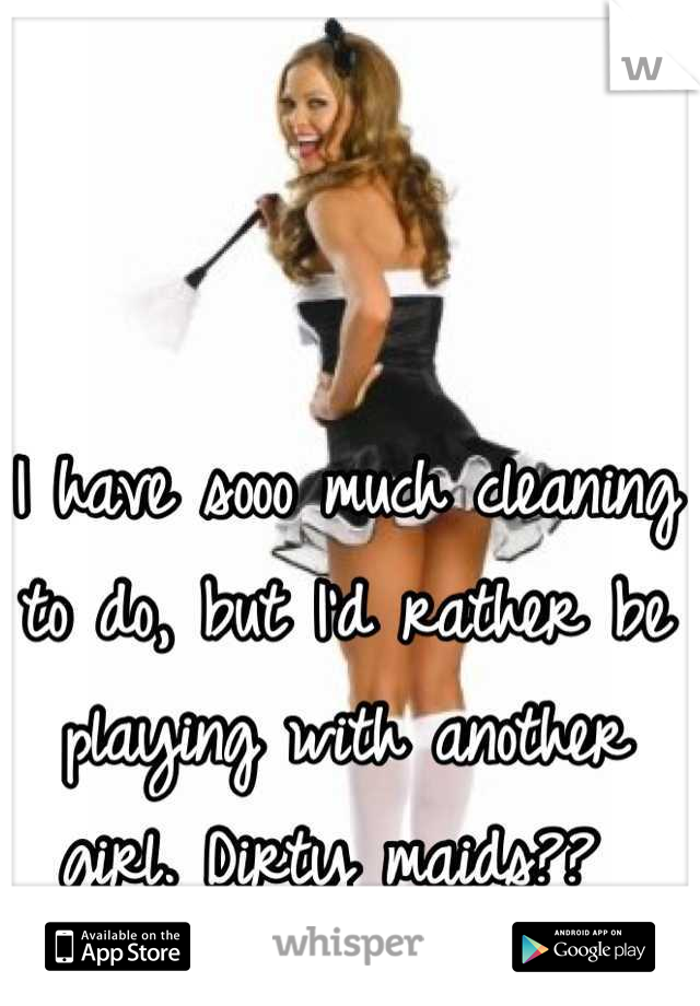 I have sooo much cleaning to do, but I'd rather be playing with another girl. Dirty maids??