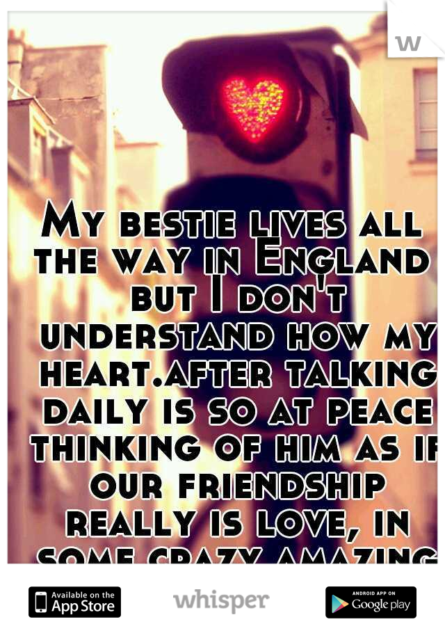My bestie lives all the way in England  but I don't understand how my heart.after talking daily is so at peace thinking of him as if our friendship really is love, in some crazy amazing way! maybe?