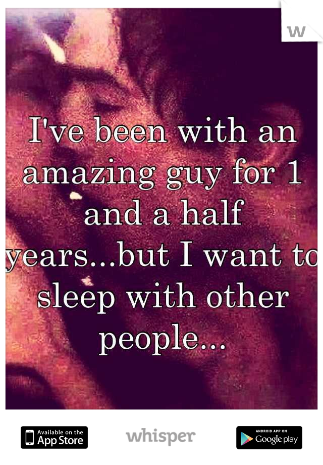 I've been with an amazing guy for 1 and a half years...but I want to sleep with other people...