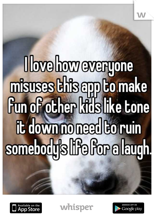 I love how everyone misuses this app to make fun of other kids like tone it down no need to ruin somebody's life for a laugh.