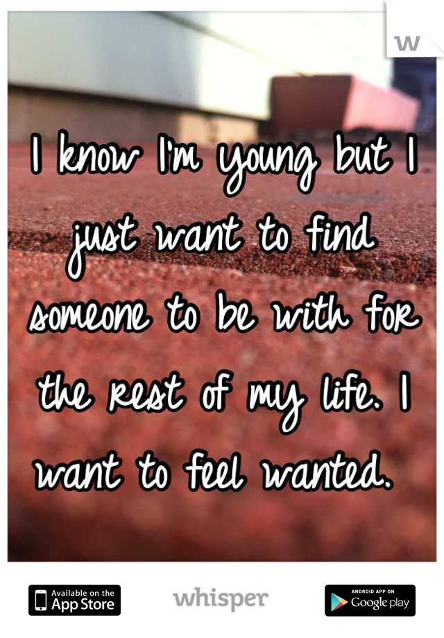 I know I'm young but I just want to find someone to be with for the rest of my life. I want to feel wanted.
