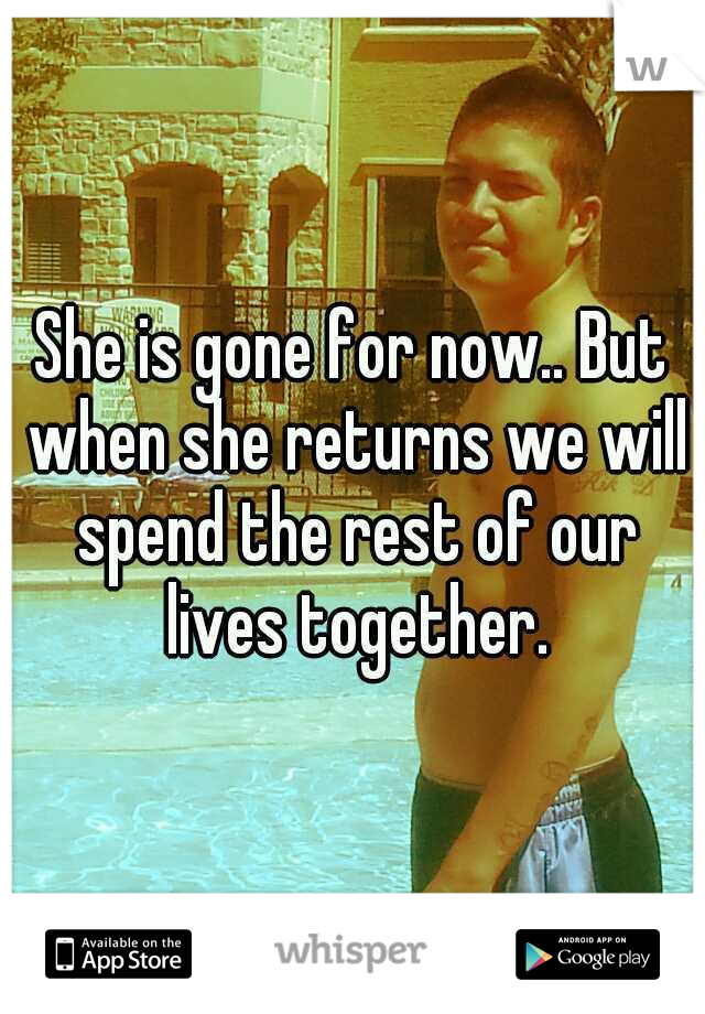 She is gone for now.. But when she returns we will spend the rest of our lives together.