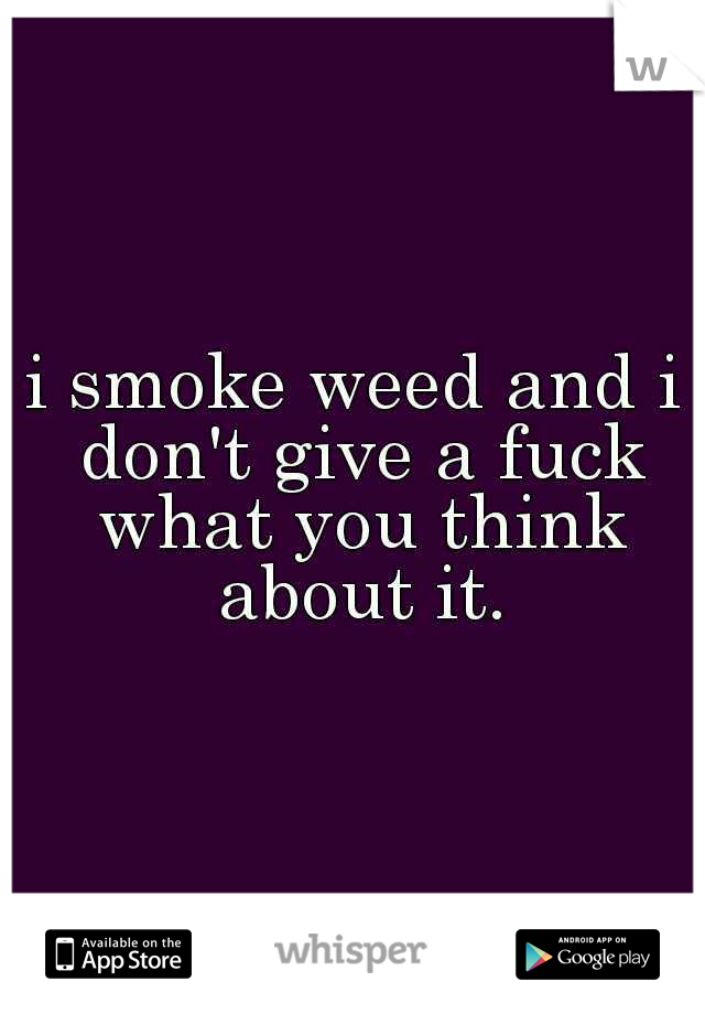 i smoke weed and i don't give a fuck what you think about it.