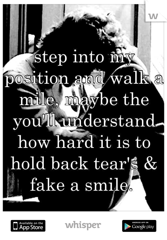 step into my position and walk a mile, maybe the you'll understand how hard it is to hold back tear's & fake a smile.