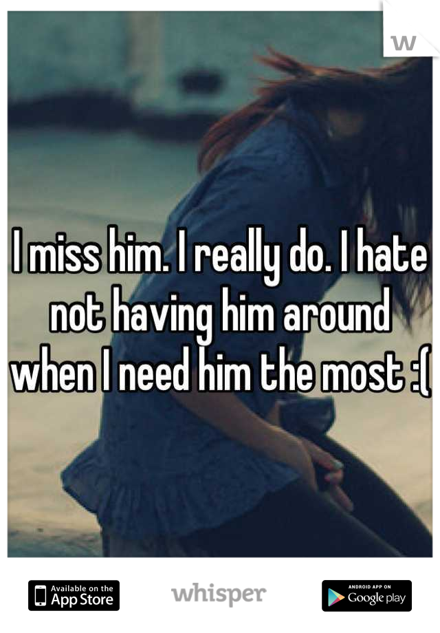 I miss him. I really do. I hate not having him around when I need him the most :(