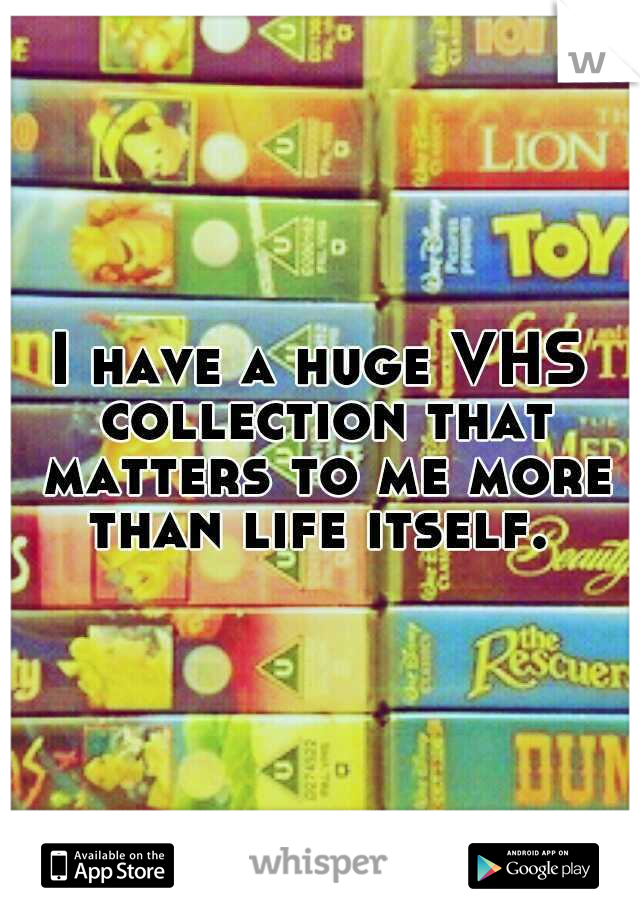 I have a huge VHS collection that matters to me more than life itself.
