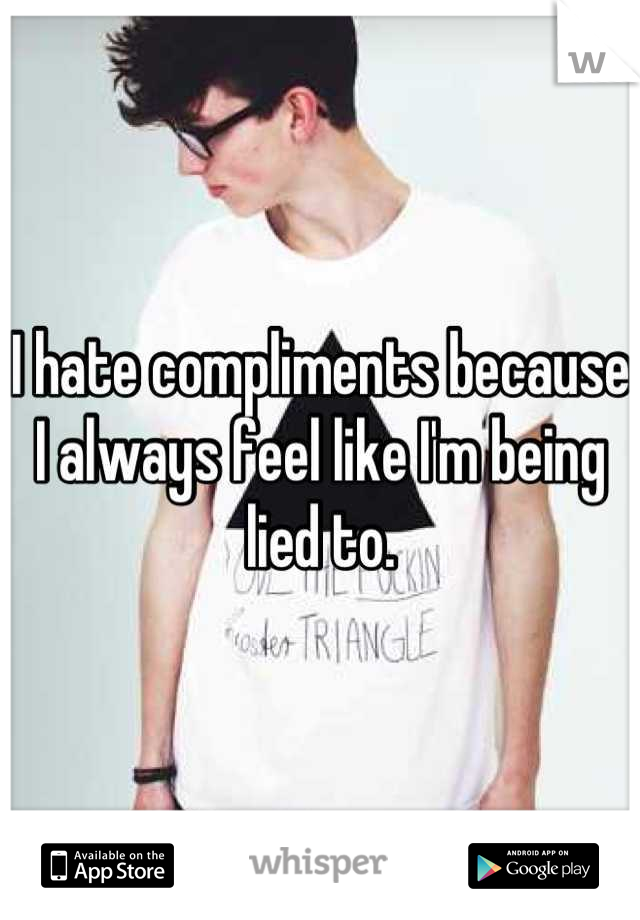 I hate compliments because I always feel like I'm being lied to.