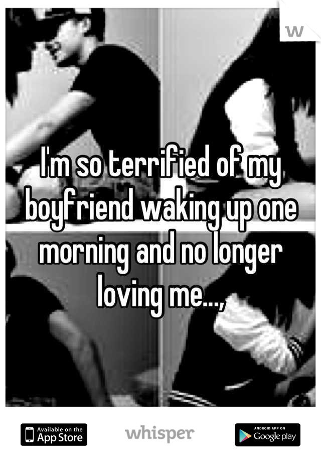 I'm so terrified of my boyfriend waking up one morning and no longer loving me...,