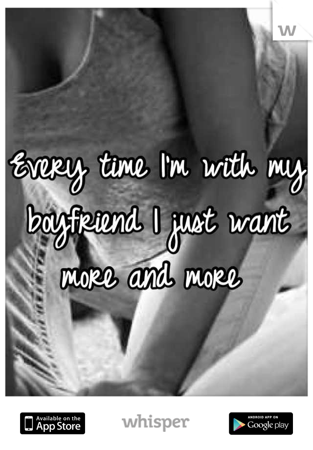 Every time I'm with my boyfriend I just want more and more