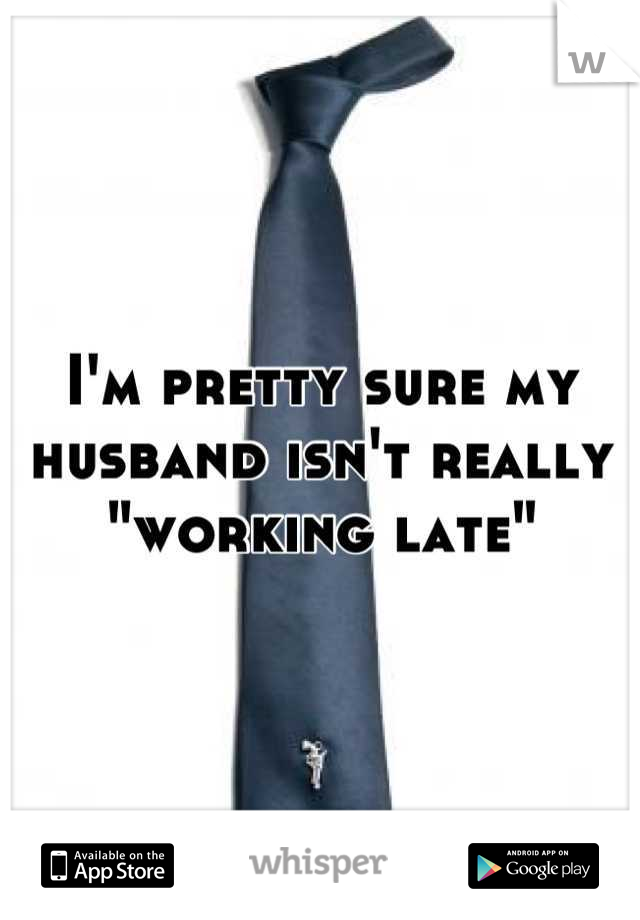 "I'm pretty sure my husband isn't really ""working late"""