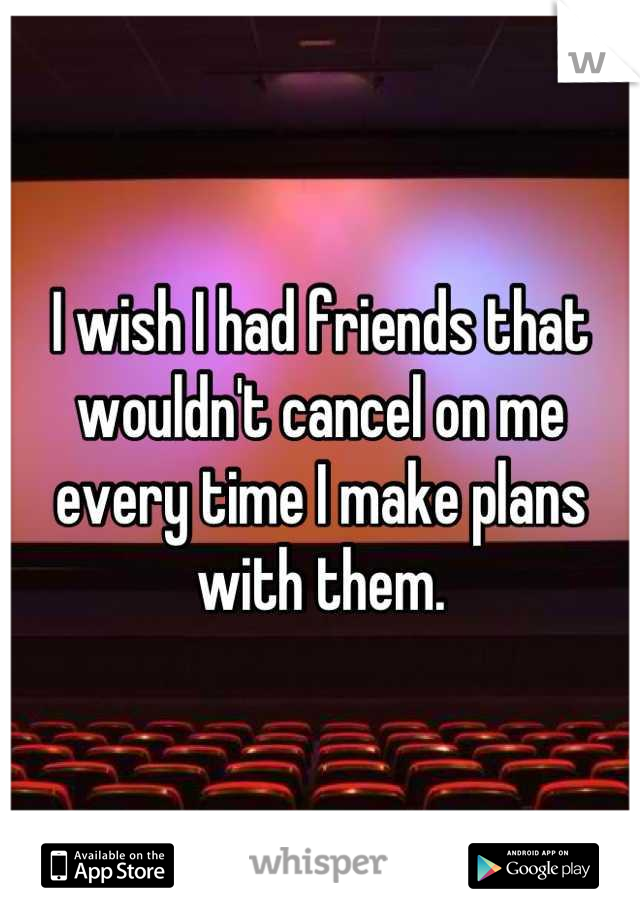I wish I had friends that wouldn't cancel on me every time I make plans with them.