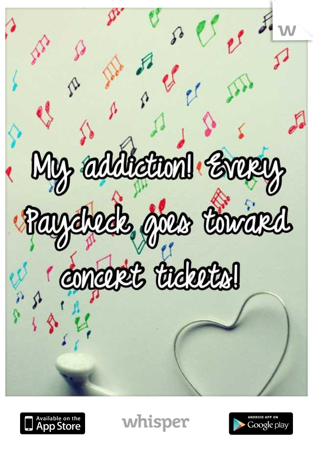 My addiction! Every Paycheck goes toward concert tickets!