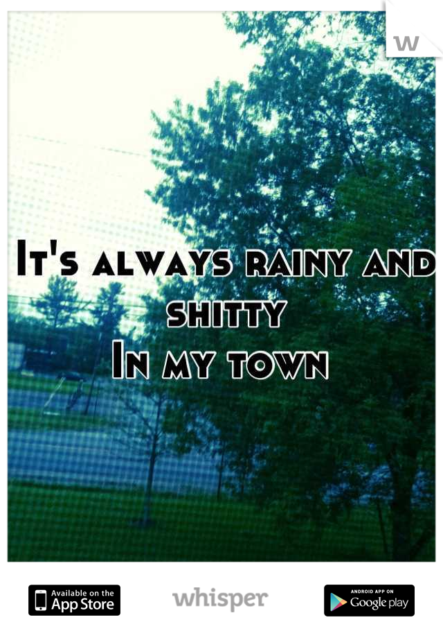 It's always rainy and shitty In my town