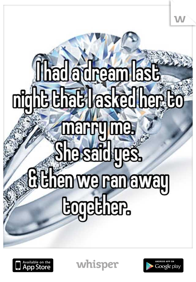 I had a dream last  night that I asked her to marry me.  She said yes.  & then we ran away together.