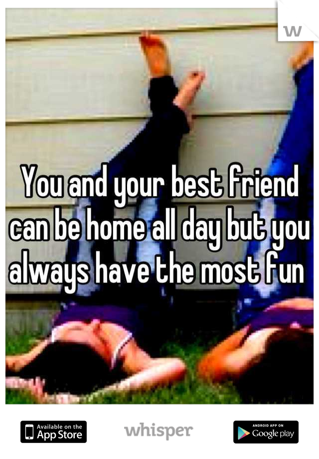 You and your best friend can be home all day but you always have the most fun