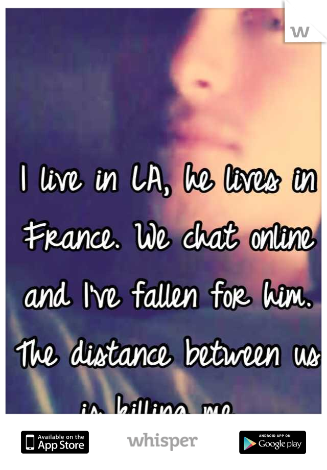 I live in LA, he lives in France. We chat online and I've fallen for him. The distance between us is killing me.