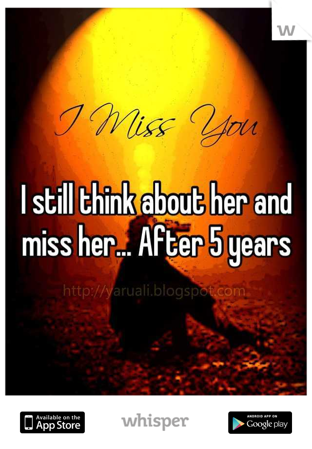 I still think about her and miss her... After 5 years
