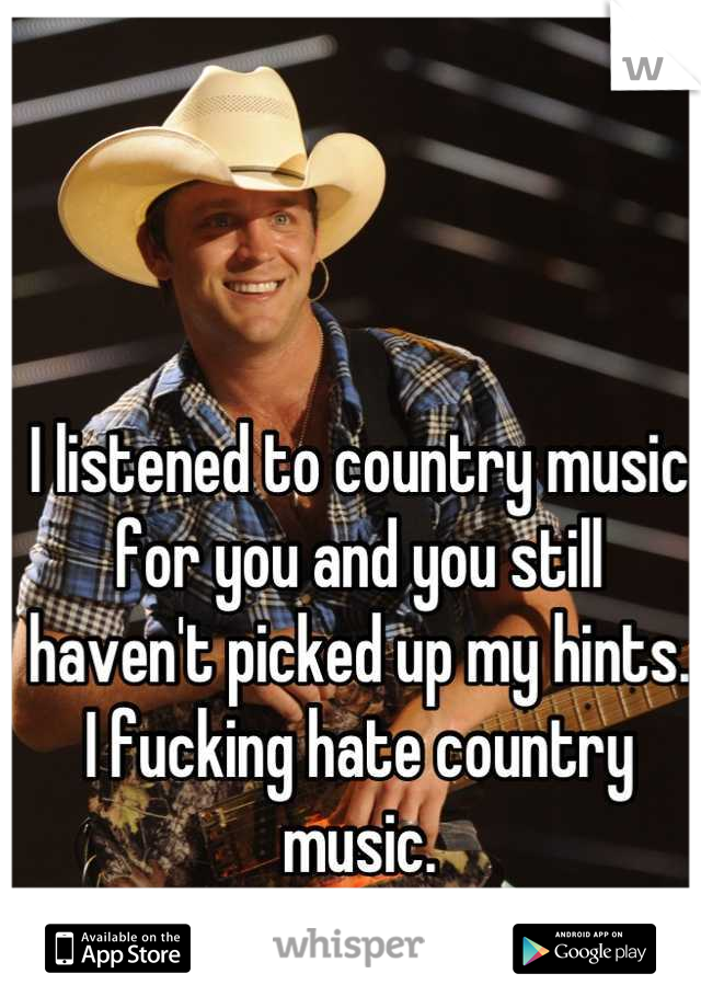 I listened to country music for you and you still haven't picked up my hints. I fucking hate country music.
