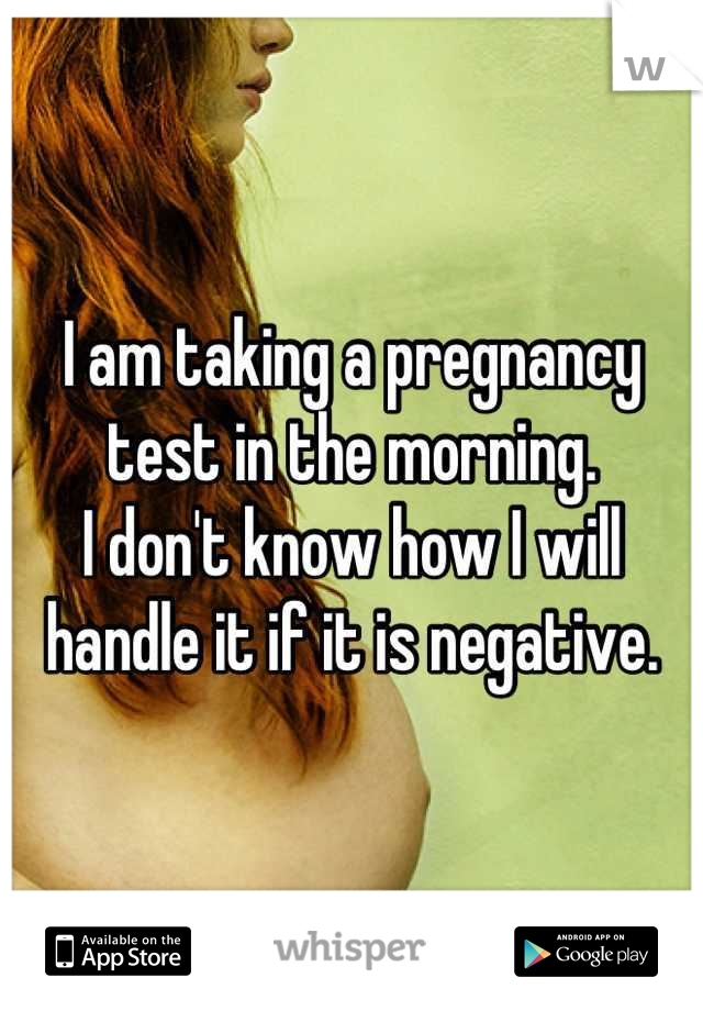 I am taking a pregnancy test in the morning. I don't know how I will handle it if it is negative.