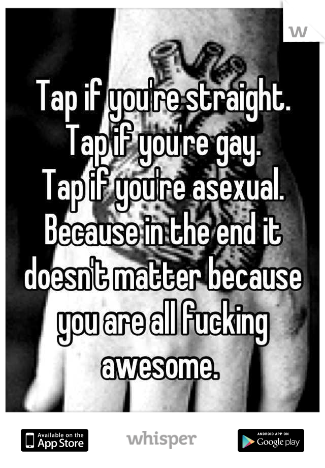 Tap if you're straight. Tap if you're gay.  Tap if you're asexual.  Because in the end it doesn't matter because you are all fucking awesome.