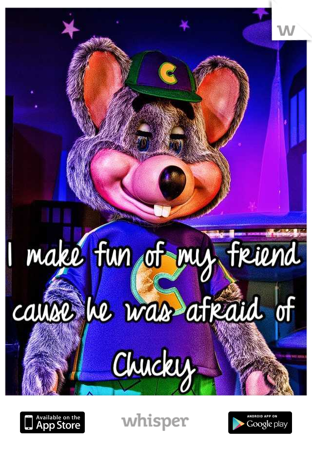 I make fun of my friend cause he was afraid of Chucky