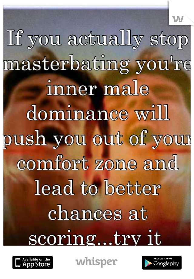 If you actually stop masterbating you're inner male dominance will push you out of your comfort zone and lead to better chances at scoring...try it