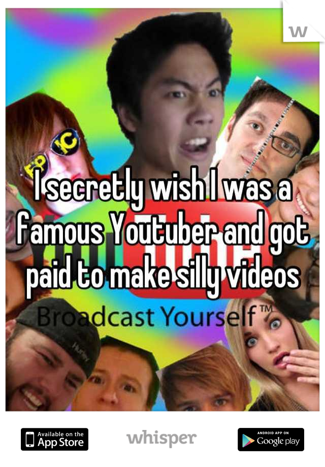 I secretly wish I was a famous Youtuber and got paid to make silly videos