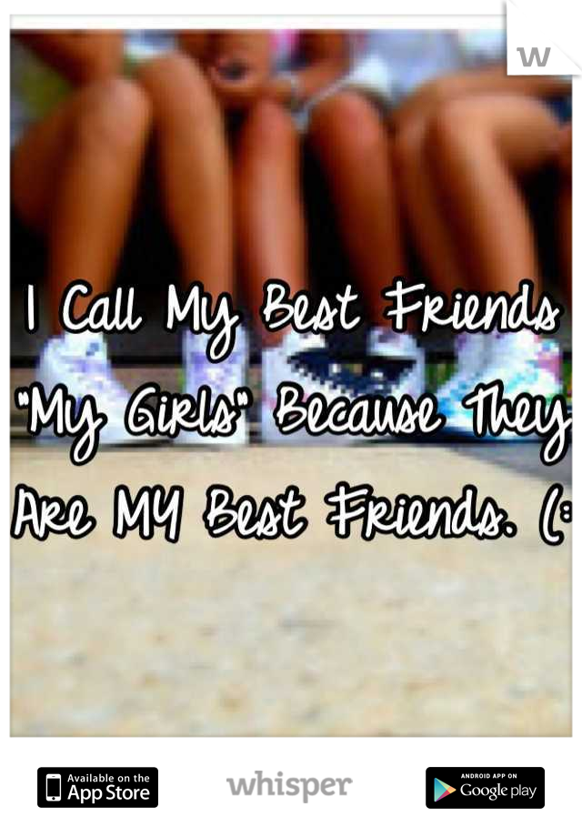 """I Call My Best Friends """"My Girls"""" Because They Are MY Best Friends. (:"""
