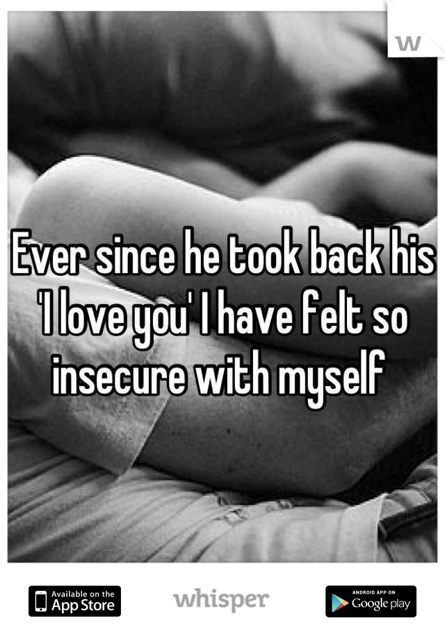 Ever since he took back his 'I love you' I have felt so insecure with myself