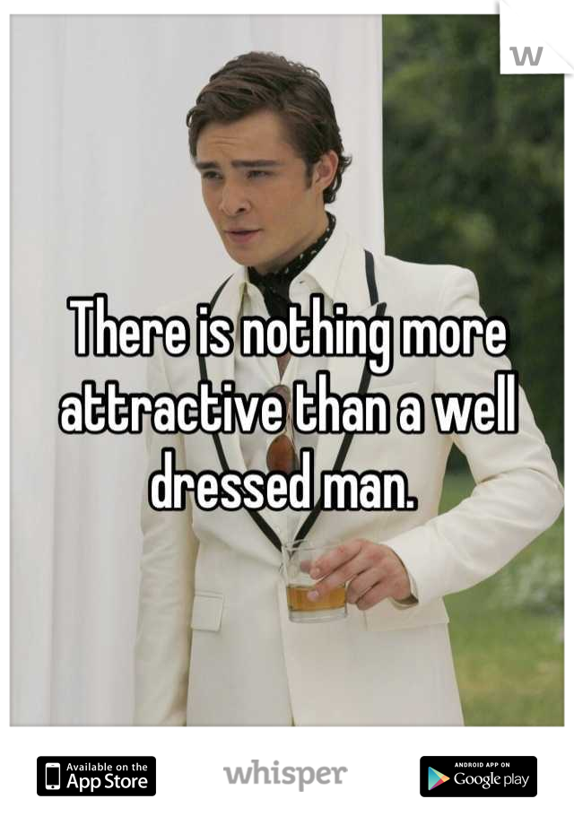 There is nothing more attractive than a well dressed man.