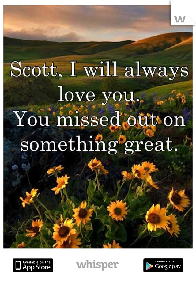 Scott, I will always love you. You missed out on something great.