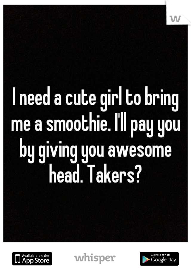 I need a cute girl to bring me a smoothie. I'll pay you by giving you awesome head. Takers?