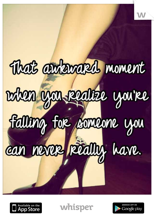That awkward moment when you realize you're falling for someone you can never really have.
