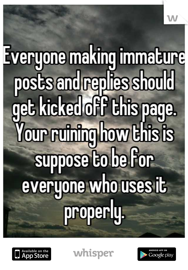 Everyone making immature posts and replies should get kicked off this page. Your ruining how this is suppose to be for everyone who uses it properly.