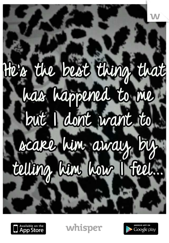 He's the best thing that has happened to me but I dont want to scare him away by telling him how I feel...