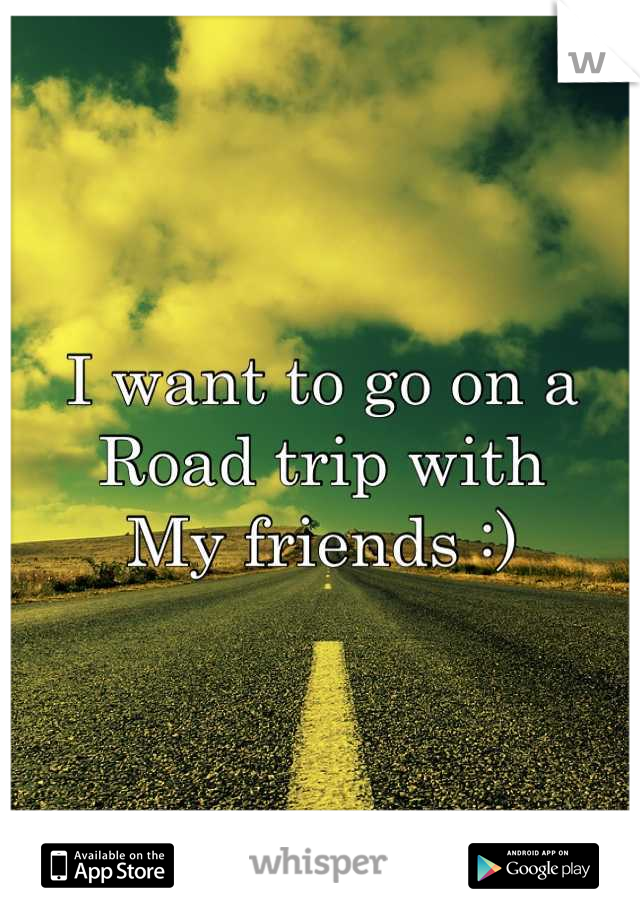 I want to go on a  Road trip with My friends :)