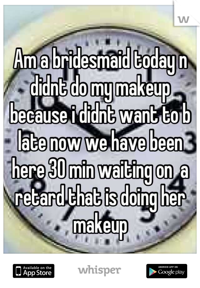 Am a bridesmaid today n didnt do my makeup because i didnt want to b late now we have been here 30 min waiting on  a retard that is doing her makeup